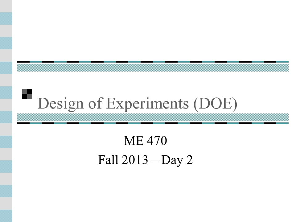Design of Experiments (DOE) ME 470 Fall 2013 – Day 2