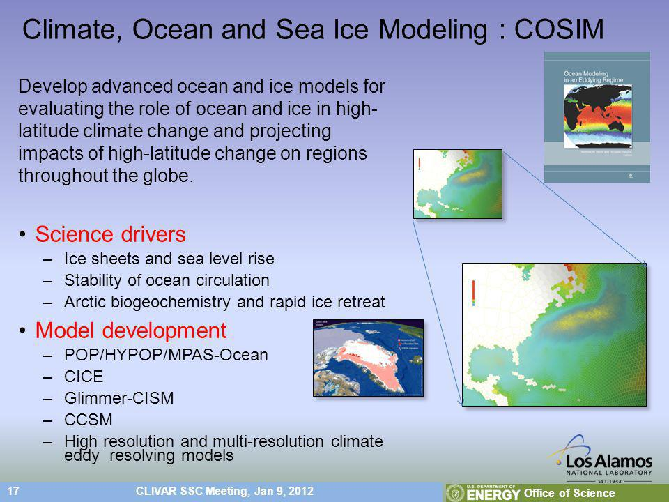 17CLIVAR SSC Meeting, Jan 9, 2012 Office of Science Climate, Ocean and Sea Ice Modeling : COSIM Develop advanced ocean and ice models for evaluating the role of ocean and ice in high- latitude climate change and projecting impacts of high-latitude change on regions throughout the globe.