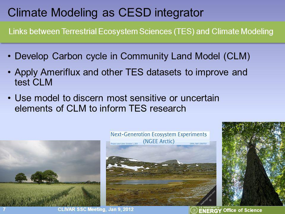 7CLIVAR SSC Meeting, Jan 9, 2012 Office of Science Climate Modeling as CESD integrator Develop Carbon cycle in Community Land Model (CLM) Apply Ameriflux and other TES datasets to improve and test CLM Use model to discern most sensitive or uncertain elements of CLM to inform TES research Links between Terrestrial Ecosystem Sciences (TES) and Climate Modeling