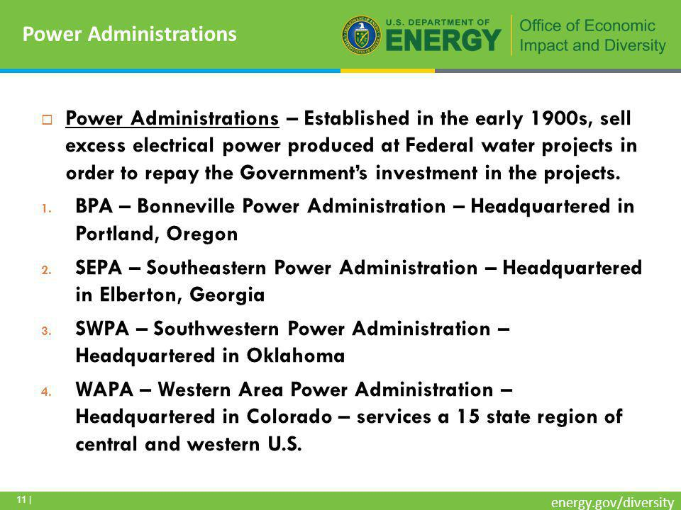 11 | energy.gov/diversity  Power Administrations – Established in the early 1900s, sell excess electrical power produced at Federal water projects in order to repay the Government's investment in the projects.