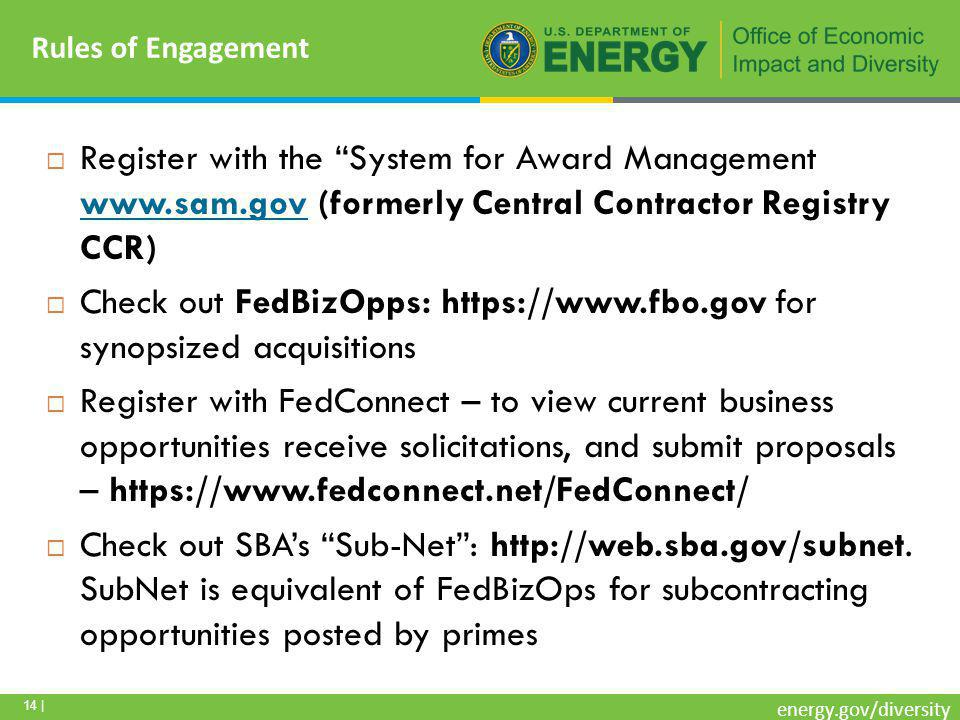 14 | energy.gov/diversity Rules of Engagement  Register with the System for Award Management www.sam.gov (formerly Central Contractor Registry CCR) www.sam.gov  Check out FedBizOpps: https://www.fbo.gov for synopsized acquisitions  Register with FedConnect – to view current business opportunities receive solicitations, and submit proposals – https://www.fedconnect.net/FedConnect/  Check out SBA's Sub-Net : http://web.sba.gov/subnet.