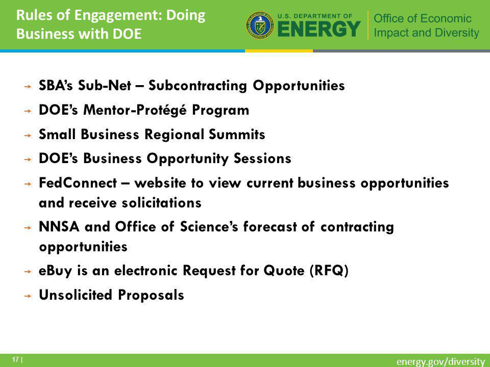 17 | energy.gov/diversity Rules of Engagement: Doing Business with DOE  SBA's Sub-Net – Subcontracting Opportunities  DOE's Mentor-Protégé Program  Small Business Regional Summits  DOE's Business Opportunity Sessions  FedConnect – website to view current business opportunities and receive solicitations  NNSA and Office of Science's forecast of contracting opportunities  eBuy is an electronic Request for Quote (RFQ)  Unsolicited Proposals