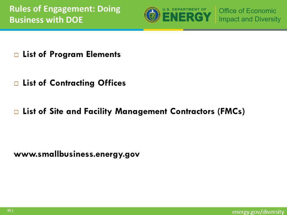 19 | energy.gov/diversity Rules of Engagement: Doing Business with DOE  List of Program Elements  List of Contracting Offices  List of Site and Facility Management Contractors (FMCs) www.smallbusiness.energy.gov