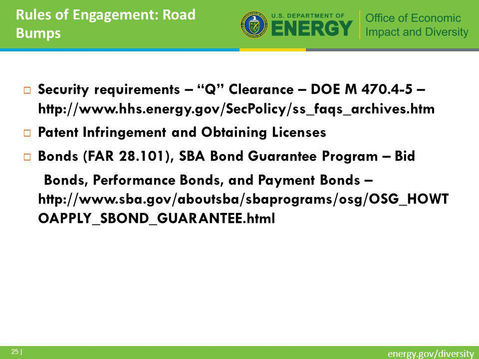 25 | energy.gov/diversity Rules of Engagement: Road Bumps  Security requirements – Q Clearance – DOE M 470.4-5 – http://www.hhs.energy.gov/SecPolicy/ss_faqs_archives.htm  Patent Infringement and Obtaining Licenses  Bonds (FAR 28.101), SBA Bond Guarantee Program – Bid Bonds, Performance Bonds, and Payment Bonds – http://www.sba.gov/aboutsba/sbaprograms/osg/OSG_HOWT OAPPLY_SBOND_GUARANTEE.html