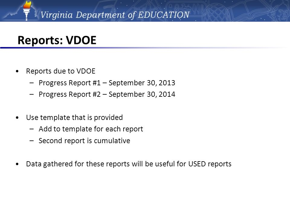 Reports: VDOE Reports due to VDOE –Progress Report #1 – September 30, 2013 –Progress Report #2 – September 30, 2014 Use template that is provided –Add to template for each report –Second report is cumulative Data gathered for these reports will be useful for USED reports