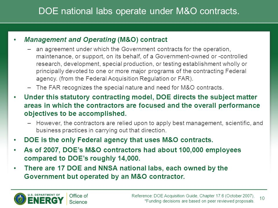 Management and Operating (M&O) contract –an agreement under which the Government contracts for the operation, maintenance, or support, on its behalf,