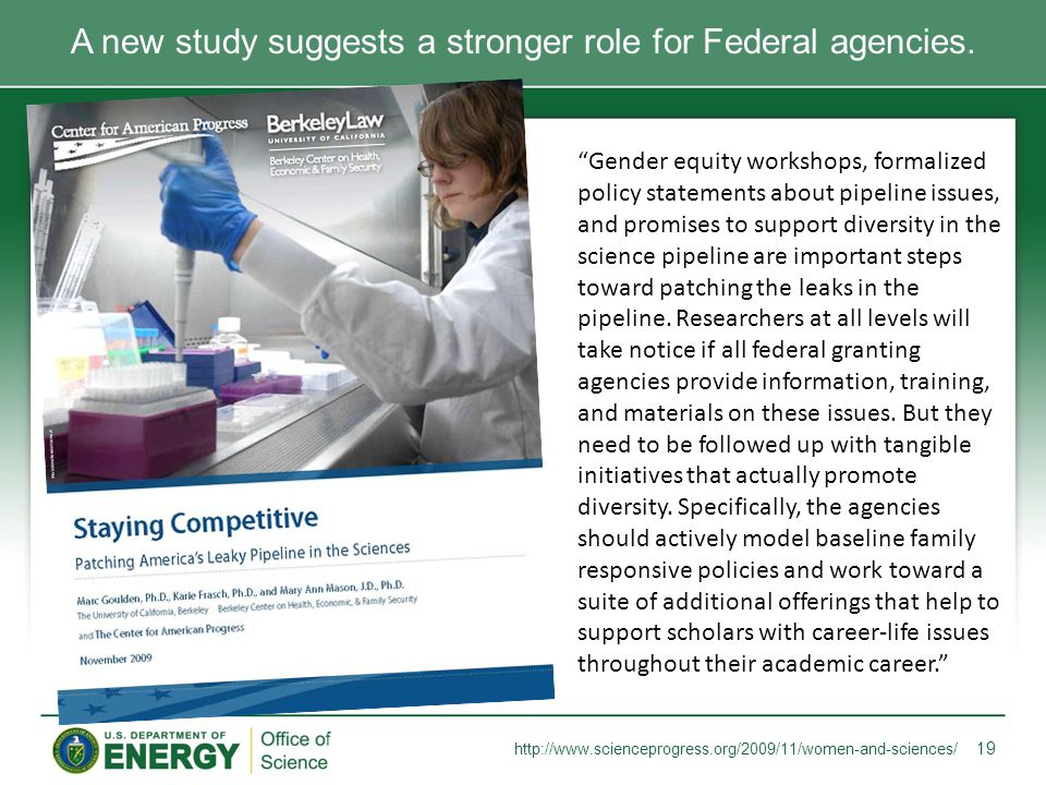 """A new study suggests a stronger role for Federal agencies. 19 http://www.scienceprogress.org/2009/11/women-and-sciences/ """"Gender equity workshops, for"""