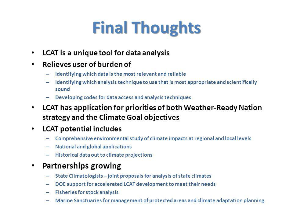 Final Thoughts LCAT is a unique tool for data analysis Relieves user of burden of – Identifying which data is the most relevant and reliable – Identifying which analysis technique to use that is most appropriate and scientifically sound – Developing codes for data access and analysis techniques LCAT has application for priorities of both Weather-Ready Nation strategy and the Climate Goal objectives LCAT potential includes – Comprehensive environmental study of climate impacts at regional and local levels – National and global applications – Historical data out to climate projections Partnerships growing – State Climatologists – joint proposals for analysis of state climates – DOE support for accelerated LCAT development to meet their needs – Fisheries for stock analysis – Marine Sanctuaries for management of protected areas and climate adaptation planning