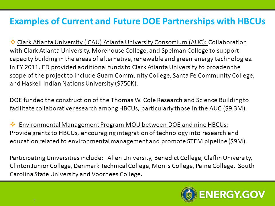 Examples of Current and Future DOE Partnerships with HBCUs (cont'd)  National Nuclear Security Administration MSI Technical Consortium Model: In October 2012, the National Nuclear Security Administration (NNSA) awarded grants to 22 Historically Black Colleges and Universities (HBCUs) in key STEM areas.
