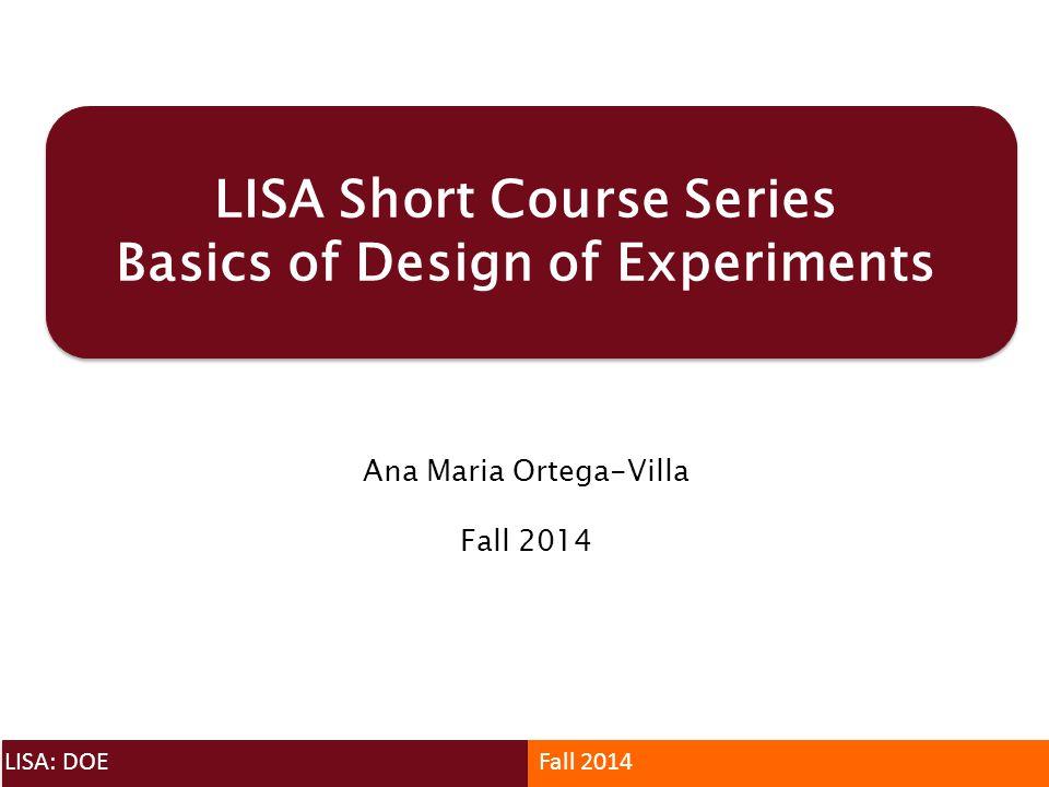 LISA Short Course Series Basics of Design of Experiments Ana Maria Ortega-Villa Fall 2014 LISA: DOEFall 2014