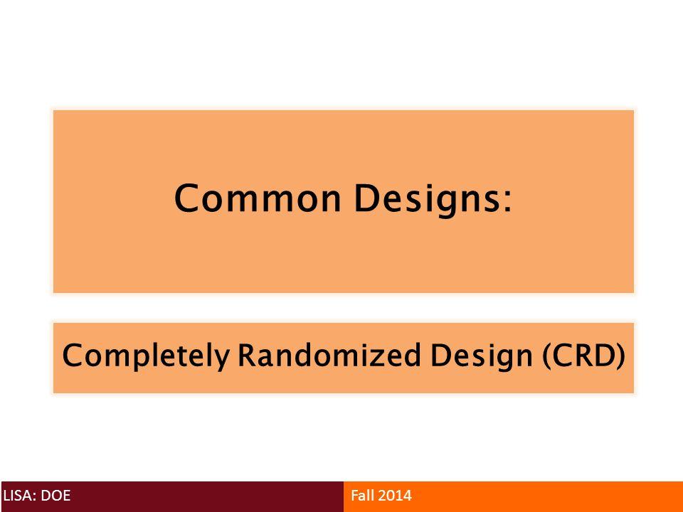 Common Designs: LISA: DOEFall 2014 Completely Randomized Design (CRD)