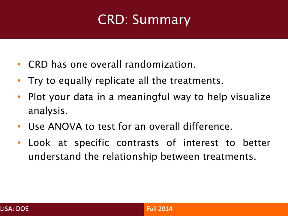 CRD has one overall randomization. Try to equally replicate all the treatments. Plot your data in a meaningful way to help visualize analysis. Use ANO