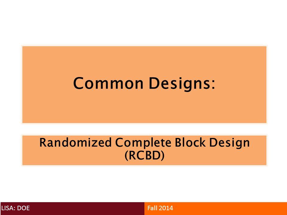 Common Designs: LISA: DOEFall 2014 Randomized Complete Block Design (RCBD)