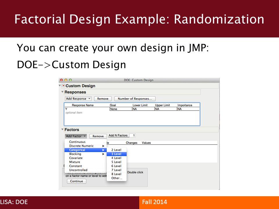 Factorial Design Example: Randomization LISA: DOEFall 2014 You can create your own design in JMP: DOE->Custom Design
