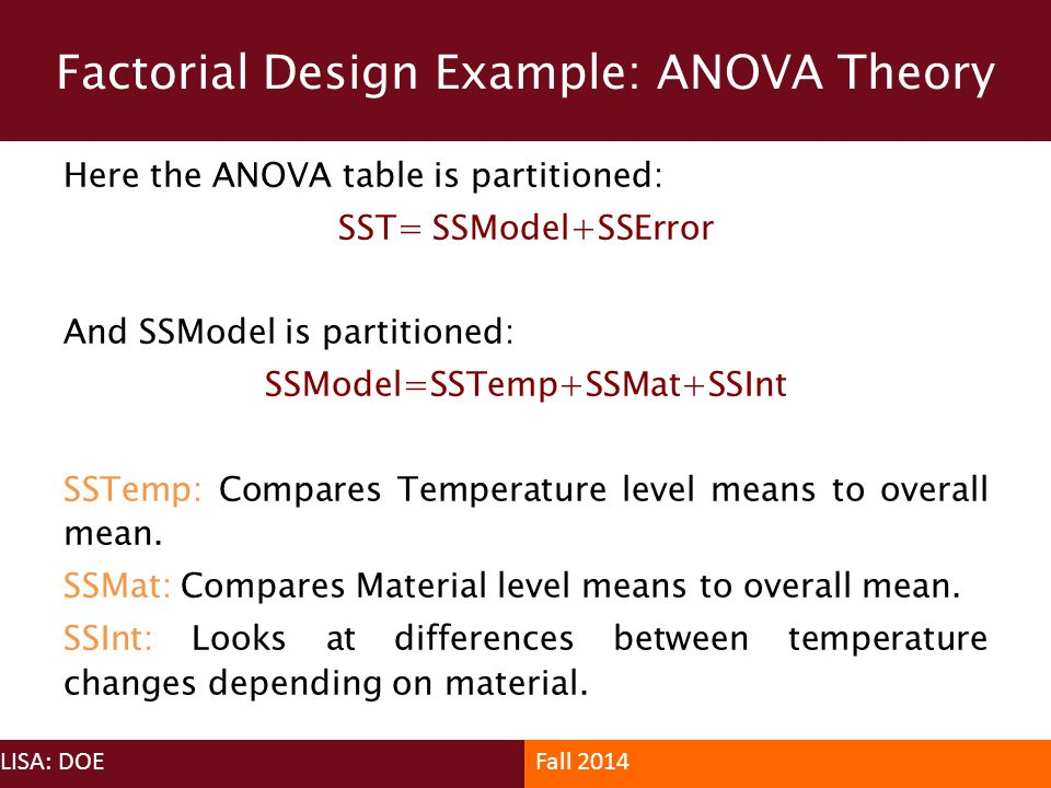 Factorial Design Example: ANOVA Theory LISA: DOEFall 2014 Here the ANOVA table is partitioned: SST= SSModel+SSError And SSModel is partitioned: SSMode