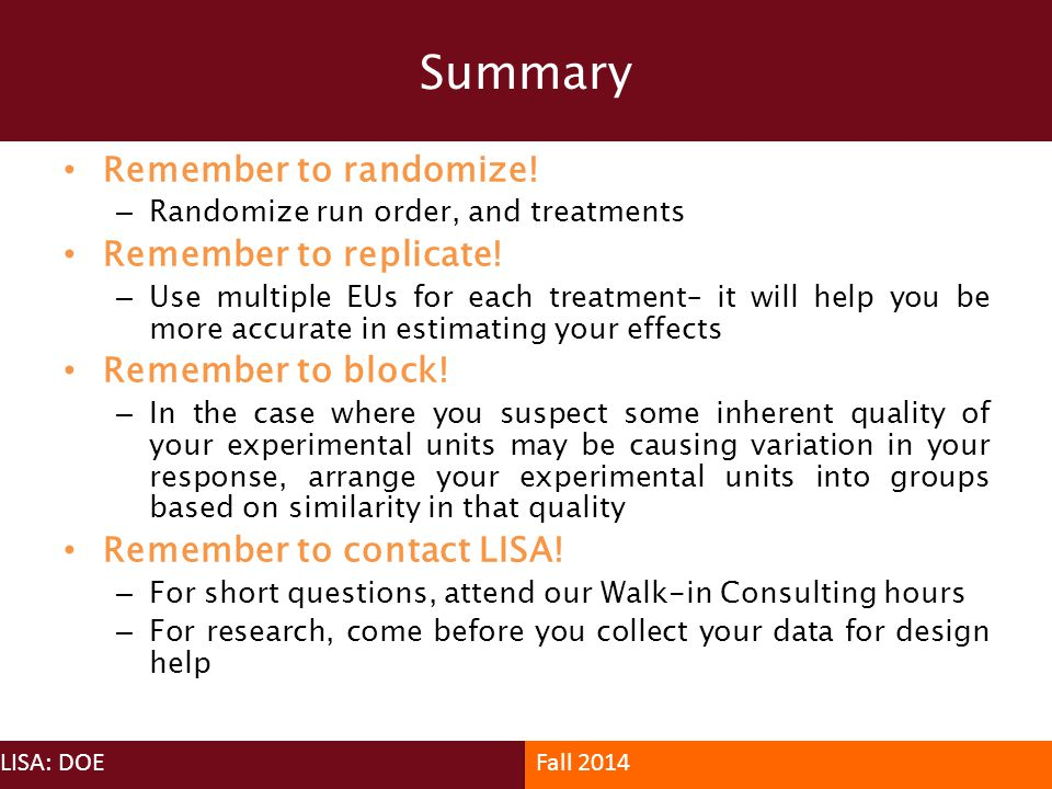 Summary LISA: DOEFall 2014 Remember to randomize! – Randomize run order, and treatments Remember to replicate! – Use multiple EUs for each treatment–