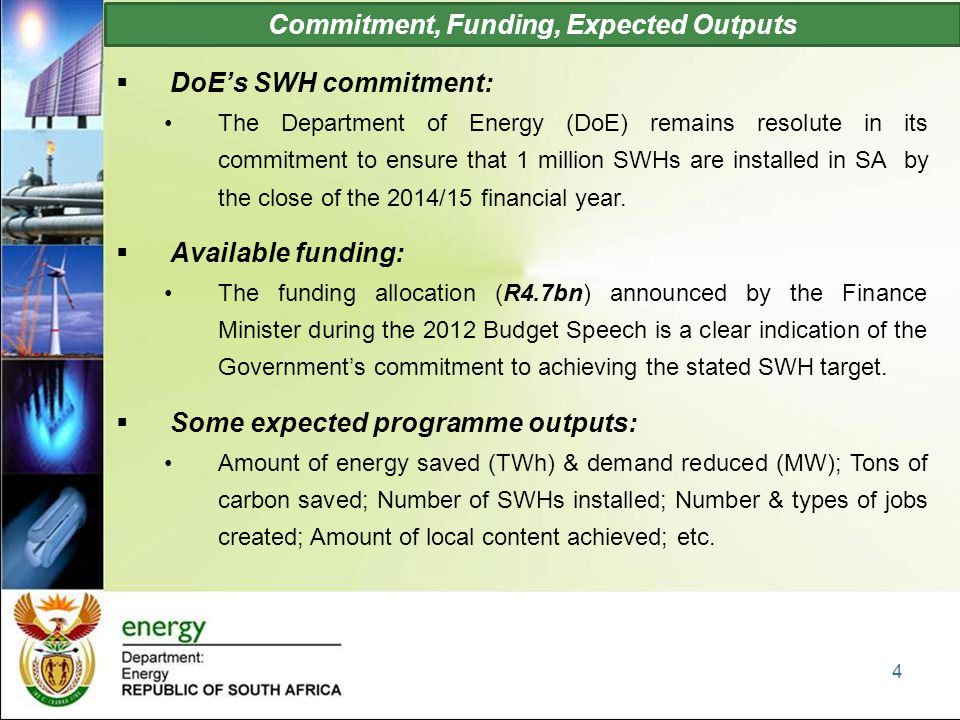 Commitment, Funding, Expected Outputs  DoE's SWH commitment: The Department of Energy (DoE) remains resolute in its commitment to ensure that 1 million SWHs are installed in SA by the close of the 2014/15 financial year.
