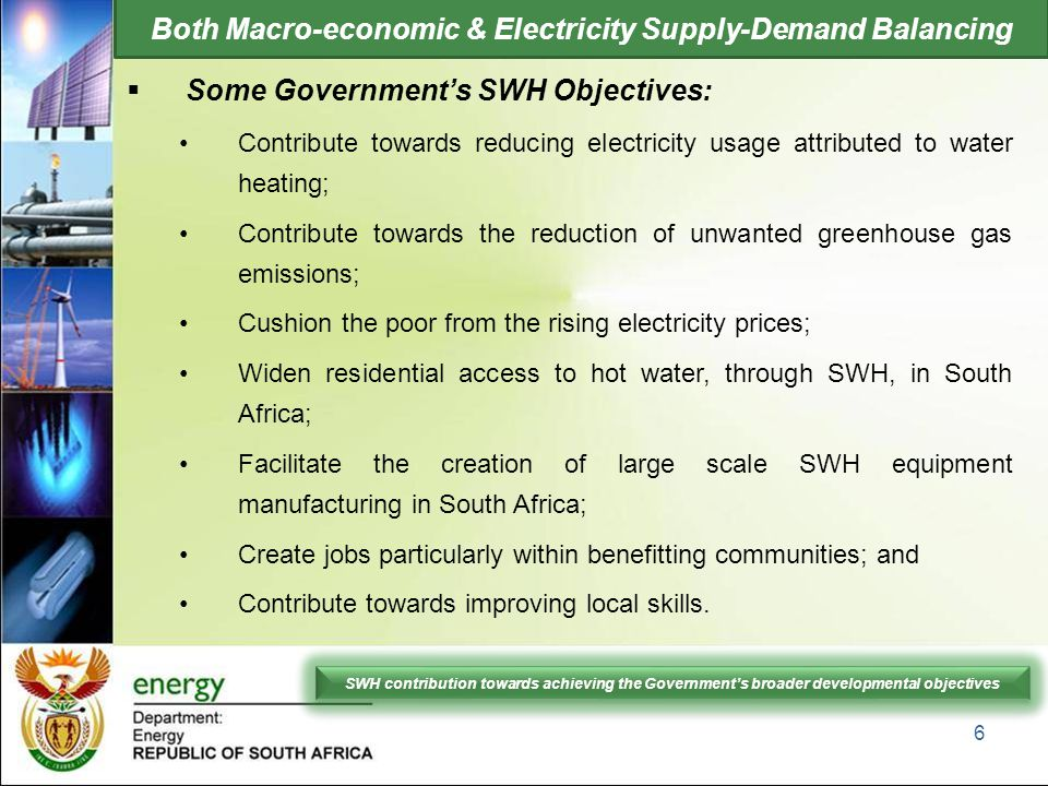 Both Macro-economic & Electricity Supply-Demand Balancing  Some Government's SWH Objectives: Contribute towards reducing electricity usage attributed to water heating; Contribute towards the reduction of unwanted greenhouse gas emissions; Cushion the poor from the rising electricity prices; Widen residential access to hot water, through SWH, in South Africa; Facilitate the creation of large scale SWH equipment manufacturing in South Africa; Create jobs particularly within benefitting communities; and Contribute towards improving local skills.