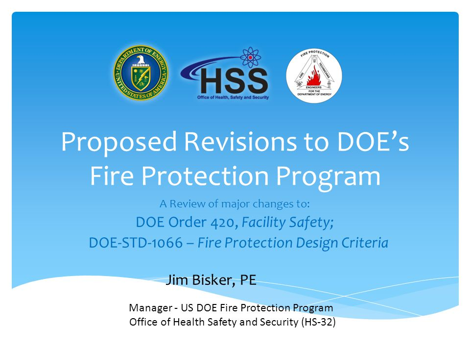 Proposed Revisions to DOE's Fire Protection Program A Review of major changes to: DOE Order 420, Facility Safety; DOE-STD-1066 – Fire Protection Design Criteria Manager - US DOE Fire Protection Program Office of Health Safety and Security (HS-32) Jim Bisker, PE