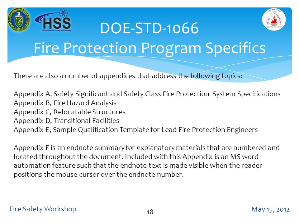 DOE-STD-1066 Fire Protection Program Specifics May 15, 2012 Fire Safety Workshop 18 There are also a number of appendices that address the following topics: Appendix A, Safety Significant and Safety Class Fire Protection System Specifications Appendix B, Fire Hazard Analysis Appendix C, Relocatable Structures Appendix D, Transitional Facilities Appendix E, Sample Qualification Template for Lead Fire Protection Engineers Appendix F is an endnote summary for explanatory materials that are numbered and located throughout the document.