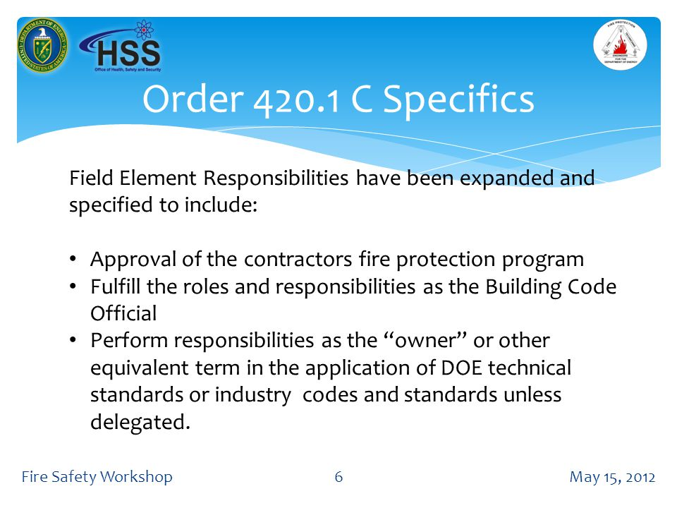 Order 420.1 C Specifics May 15, 2012Fire Safety Workshop6 Field Element Responsibilities have been expanded and specified to include: Approval of the contractors fire protection program Fulfill the roles and responsibilities as the Building Code Official Perform responsibilities as the owner or other equivalent term in the application of DOE technical standards or industry codes and standards unless delegated.