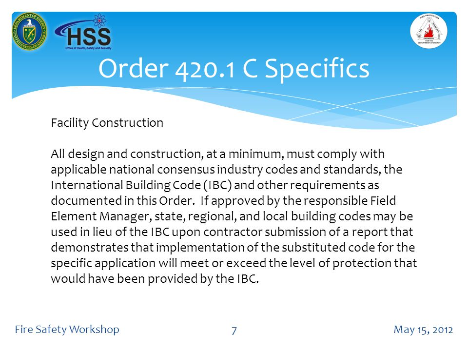 Order 420.1 C Specifics May 15, 2012Fire Safety Workshop7 Facility Construction All design and construction, at a minimum, must comply with applicable national consensus industry codes and standards, the International Building Code (IBC) and other requirements as documented in this Order.