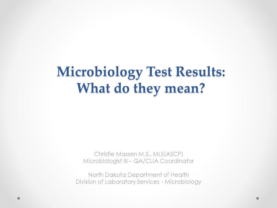 Microbiology Test Results: What do they mean? Christie Massen M.S., MLS(ASCP) Microbiologist III – QA/CLIA Coordinator North Dakota Department of Heal