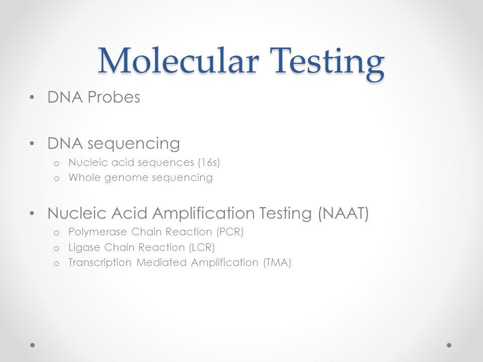 Molecular Testing DNA Probes DNA sequencing o Nucleic acid sequences (16s) o Whole genome sequencing Nucleic Acid Amplification Testing (NAAT) o Polym