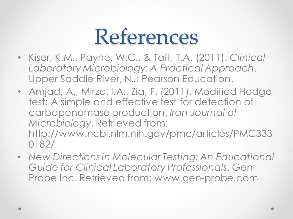 References Kiser, K.M., Payne, W.C., & Taff, T.A. (2011). Clinical Laboratory Microbiology: A Practical Approach. Upper Saddle River, NJ: Pearson Educ