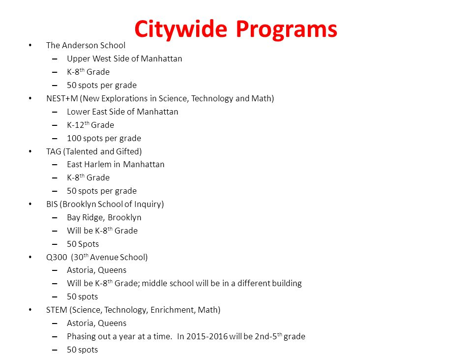 Citywide Programs The Anderson School – Upper West Side of Manhattan – K-8 th Grade – 50 spots per grade NEST+M (New Explorations in Science, Technology and Math) – Lower East Side of Manhattan – K-12 th Grade – 100 spots per grade TAG (Talented and Gifted) – East Harlem in Manhattan – K-8 th Grade – 50 spots per grade BIS (Brooklyn School of Inquiry) – Bay Ridge, Brooklyn – Will be K-8 th Grade – 50 Spots Q300 (30 th Avenue School) – Astoria, Queens – Will be K-8 th Grade; middle school will be in a different building – 50 spots STEM (Science, Technology, Enrichment, Math) – Astoria, Queens – Phasing out a year at a time.