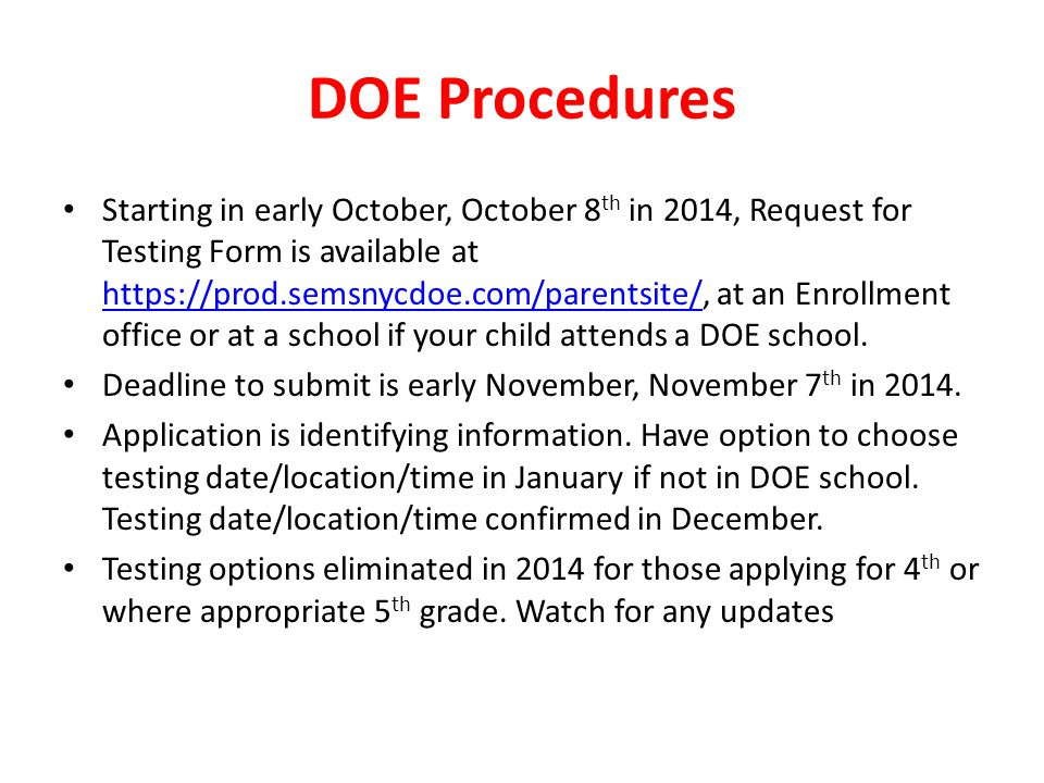 DOE Procedures Starting in early October, October 8 th in 2014, Request for Testing Form is available at https://prod.semsnycdoe.com/parentsite/, at an Enrollment office or at a school if your child attends a DOE school.