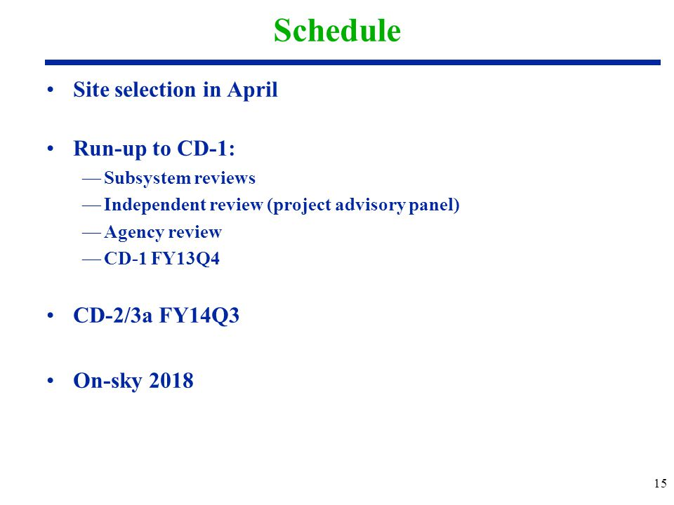 Schedule Site selection in April Run-up to CD-1: —Subsystem reviews —Independent review (project advisory panel) —Agency review —CD-1 FY13Q4 CD-2/3a F