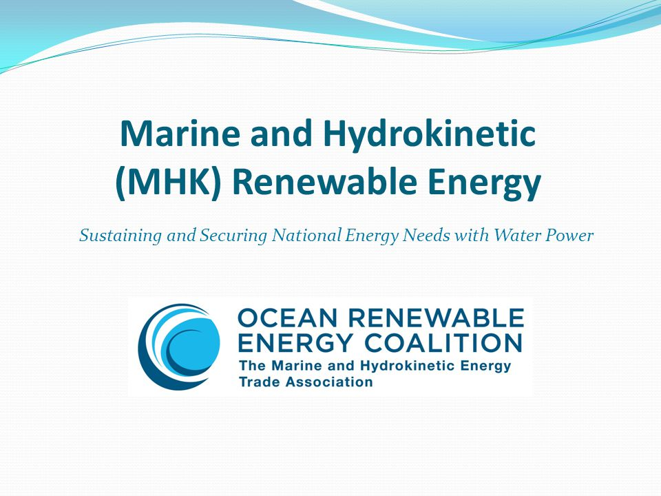 MHK Device Installation Outlook (12 – 18 months) Ocean Power Technologies Marine Corps Base Hawaii (Kaneohe Bay)40 kW Reedsport, Oregon150 kW+ Reedsport, Oregon (total: 15 Mw) 1350 kW Ocean Renewable Power Company Eastport, Maine4Mw Cook Inlet, Alaska1 Mw Verdant Power Roosevelt Island Tidal Energy10 Mw Snohomish PUD Admiralty Inlet/Puget Sound, WA Tidal Energy Pilot Plant1 Mw Douglas County, Oregon Land-Based WaveGen Technology2-3 Mw