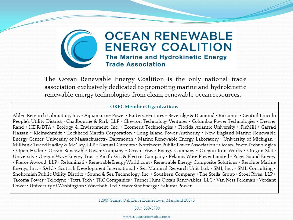 The Ocean Renewable Energy Coalition is the only national trade association exclusively dedicated to promoting marine and hydrokinetic renewable energy technologies from clean, renewable ocean resources.