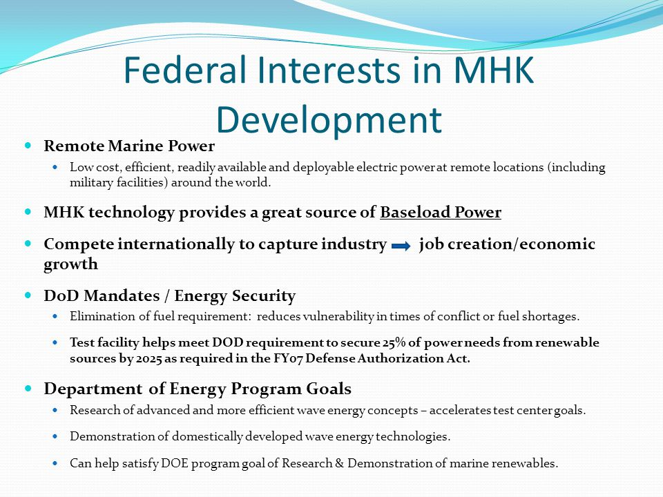 Federal Interests in MHK Development Remote Marine Power Low cost, efficient, readily available and deployable electric power at remote locations (including military facilities) around the world.