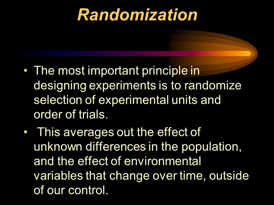 Randomization The most important principle in designing experiments is to randomize selection of experimental units and order of trials.