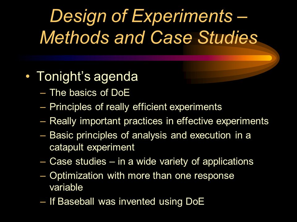 Design of Experiments – Methods and Case Studies Tonight's agenda –The basics of DoE –Principles of really efficient experiments –Really important practices in effective experiments –Basic principles of analysis and execution in a catapult experiment –Case studies – in a wide variety of applications –Optimization with more than one response variable –If Baseball was invented using DoE