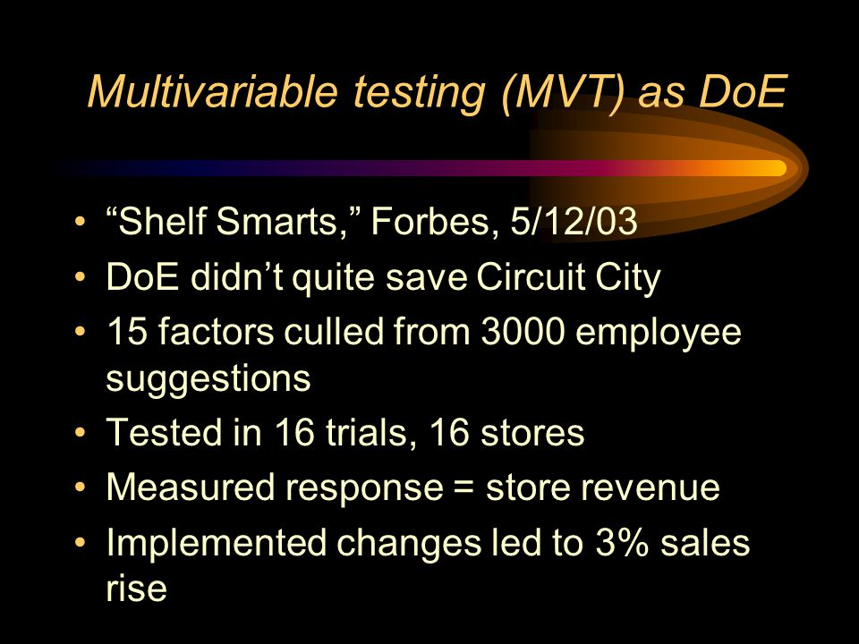 Multivariable testing (MVT) as DoE Shelf Smarts, Forbes, 5/12/03 DoE didn't quite save Circuit City 15 factors culled from 3000 employee suggestions Tested in 16 trials, 16 stores Measured response = store revenue Implemented changes led to 3% sales rise