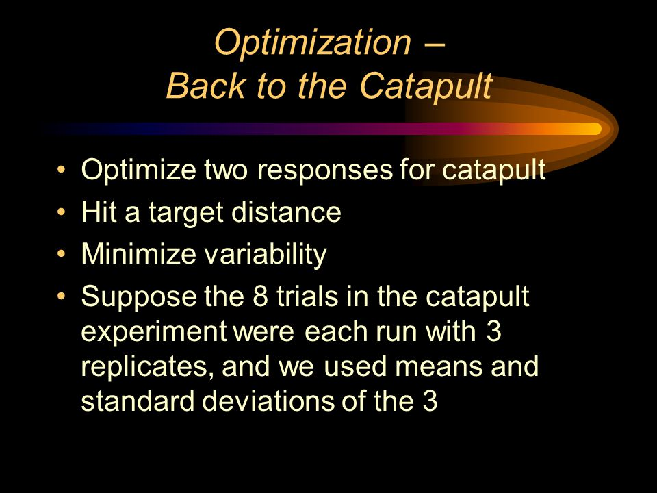 Optimization – Back to the Catapult Optimize two responses for catapult Hit a target distance Minimize variability Suppose the 8 trials in the catapult experiment were each run with 3 replicates, and we used means and standard deviations of the 3