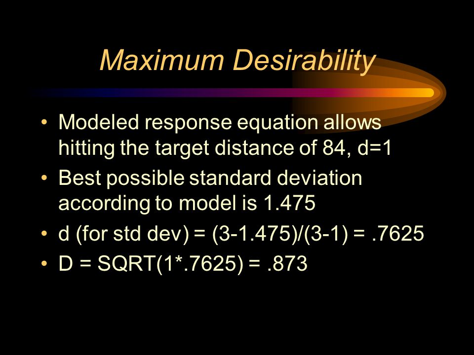 Maximum Desirability Modeled response equation allows hitting the target distance of 84, d=1 Best possible standard deviation according to model is 1.475 d (for std dev) = (3-1.475)/(3-1) =.7625 D = SQRT(1*.7625) =.873