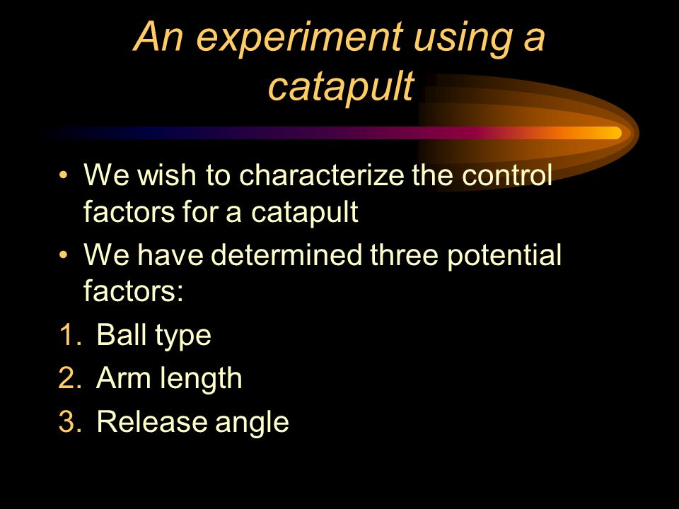 An experiment using a catapult We wish to characterize the control factors for a catapult We have determined three potential factors: 1.Ball type 2.Arm length 3.Release angle