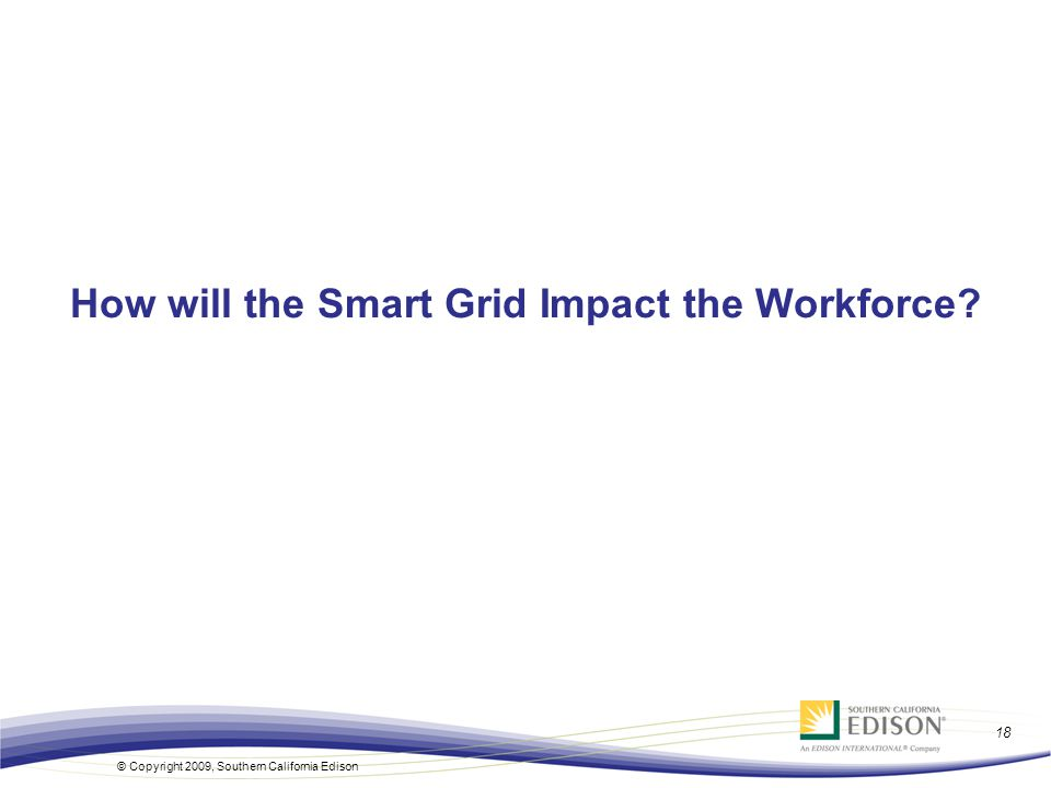 18 © Copyright 2009, Southern California Edison How will the Smart Grid Impact the Workforce?