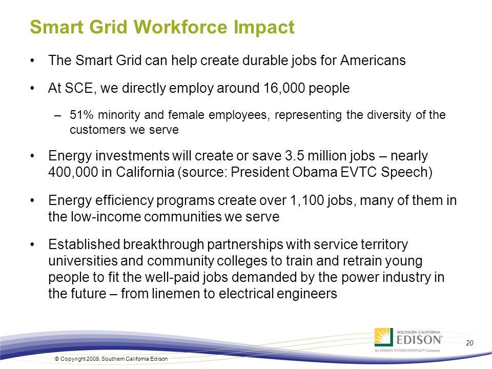 20 © Copyright 2009, Southern California Edison Smart Grid Workforce Impact The Smart Grid can help create durable jobs for Americans At SCE, we directly employ around 16,000 people –51% minority and female employees, representing the diversity of the customers we serve Energy investments will create or save 3.5 million jobs – nearly 400,000 in California (source: President Obama EVTC Speech) Energy efficiency programs create over 1,100 jobs, many of them in the low-income communities we serve Established breakthrough partnerships with service territory universities and community colleges to train and retrain young people to fit the well-paid jobs demanded by the power industry in the future – from linemen to electrical engineers