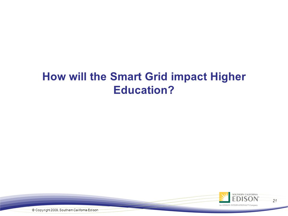 21 © Copyright 2009, Southern California Edison How will the Smart Grid impact Higher Education?