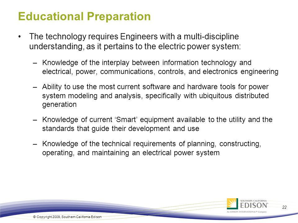 22 © Copyright 2009, Southern California Edison Educational Preparation The technology requires Engineers with a multi-discipline understanding, as it pertains to the electric power system: –Knowledge of the interplay between information technology and electrical, power, communications, controls, and electronics engineering –Ability to use the most current software and hardware tools for power system modeling and analysis, specifically with ubiquitous distributed generation –Knowledge of current 'Smart' equipment available to the utility and the standards that guide their development and use –Knowledge of the technical requirements of planning, constructing, operating, and maintaining an electrical power system