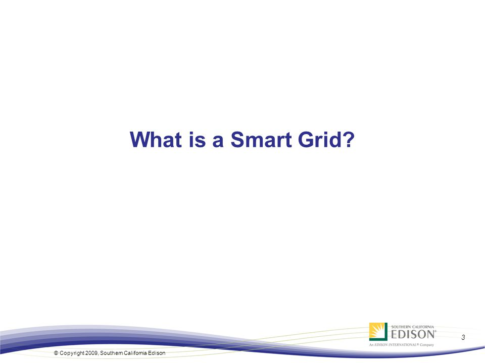 3 © Copyright 2009, Southern California Edison What is a Smart Grid?