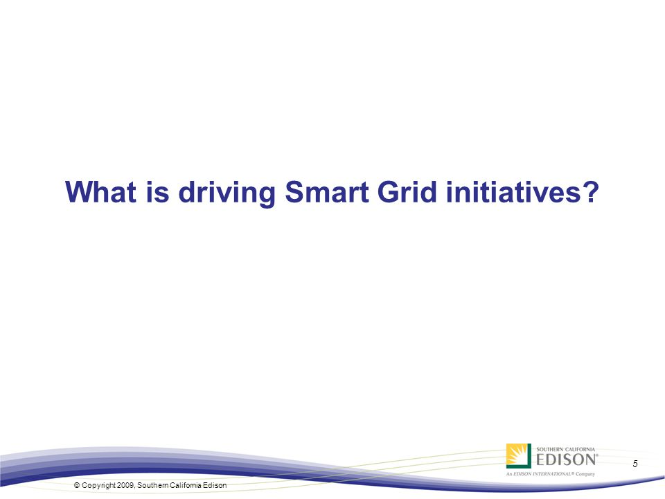 5 © Copyright 2009, Southern California Edison What is driving Smart Grid initiatives?