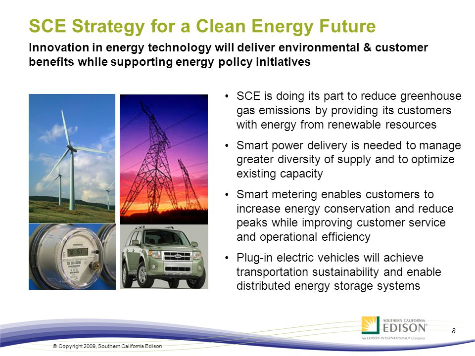 8 © Copyright 2009, Southern California Edison SCE is doing its part to reduce greenhouse gas emissions by providing its customers with energy from renewable resources Smart power delivery is needed to manage greater diversity of supply and to optimize existing capacity Smart metering enables customers to increase energy conservation and reduce peaks while improving customer service and operational efficiency Plug-in electric vehicles will achieve transportation sustainability and enable distributed energy storage systems Innovation in energy technology will deliver environmental & customer benefits while supporting energy policy initiatives SCE Strategy for a Clean Energy Future