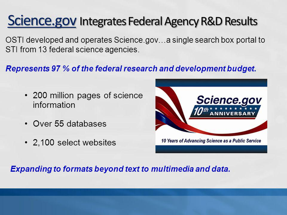 Science.gov Integrates Federal Agency R&D Results 200 million pages of science information Over 55 databases 2,100 select websites Expanding to formats beyond text to multimedia and data.