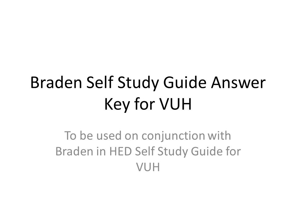 Braden Self Study Guide Answer Key for VUH To be used on conjunction with Braden in HED Self Study Guide for VUH